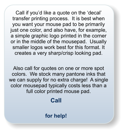 Call if you'd like a quote on the 'decal' transfer printing process.  It is best when you want your mouse pad to be primarily just one color, and also have, for example, a simple graphic logo printed in the corner or in the middle of the mousepad.  Usually smaller logos work best for this format. It creates a very sharp/crisp looking pad.  Also call for quotes on one or more spot colors.  We stock many pantone inks that we can supply for no extra charge!  A single color mousepad typically costs less than a full color printed mouse pad. Call  for help!