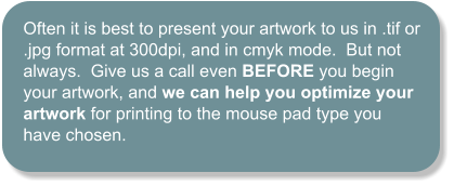 Often it is best to present your artwork to us in .tif or .jpg format at 300dpi, and in cmyk mode.  But not always.  Give us a call even BEFORE you begin your artwork, and we can help you optimize your artwork for printing to the mouse pad type you have chosen.